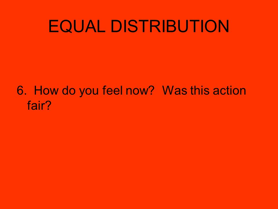 EQUAL DISTRIBUTION 6. How do you feel now? Was this action fair?