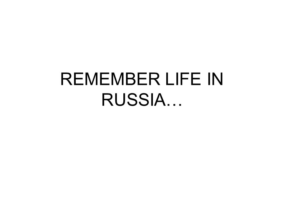 REMEMBER LIFE IN RUSSIA…