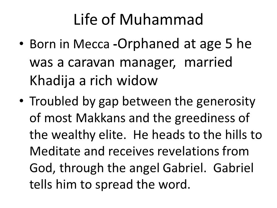 Life of Muhammad Born in Mecca - Orphaned at age 5 he was a caravan manager, married Khadija a rich widow Troubled by gap between the generosity of mo