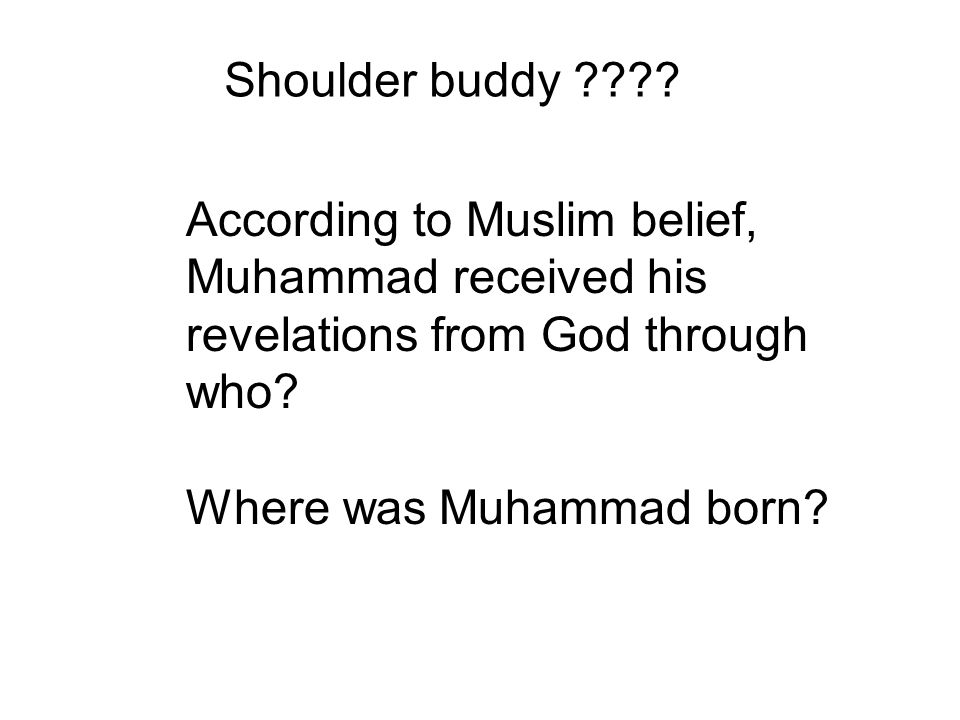 According to Muslim belief, Muhammad received his revelations from God through who? Where was Muhammad born? Shoulder buddy ????
