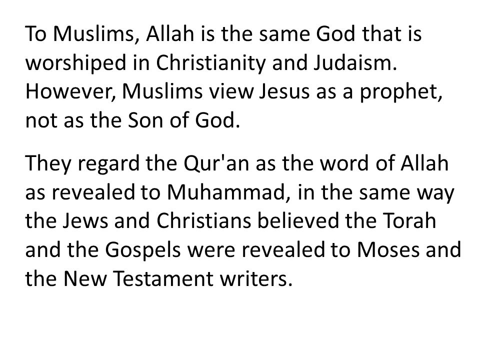 To Muslims, Allah is the same God that is worshiped in Christianity and Judaism. However, Muslims view Jesus as a prophet, not as the Son of God. They