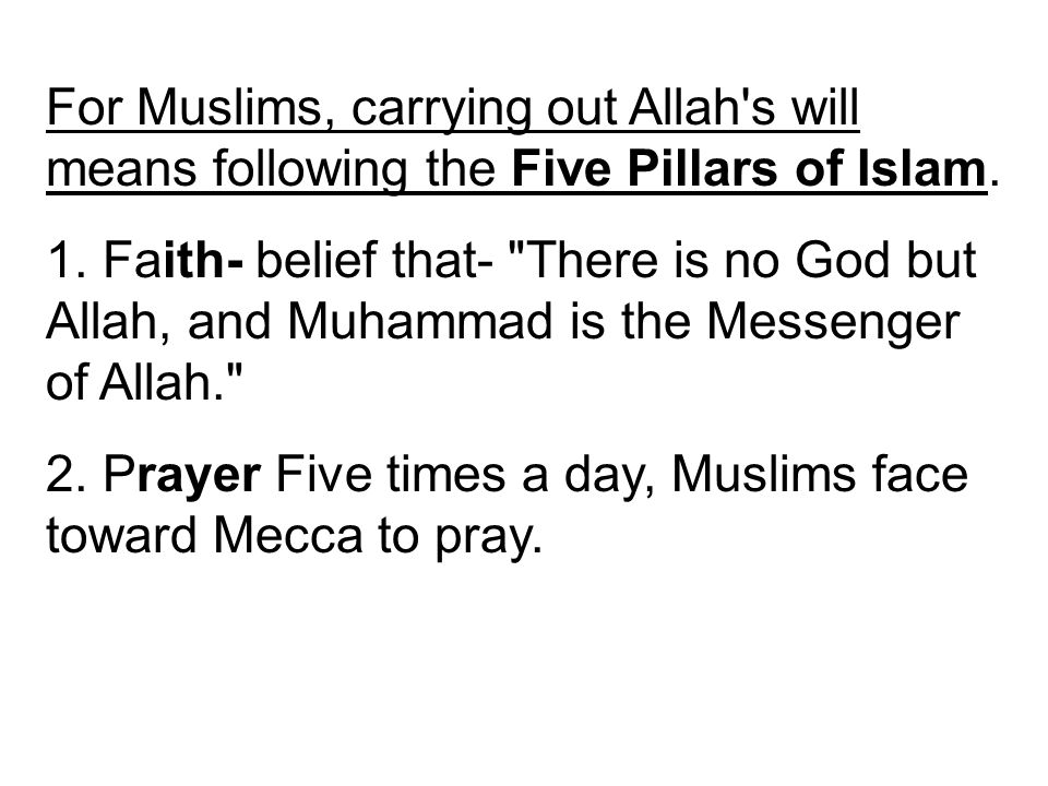For Muslims, carrying out Allah's will means following the Five Pillars of Islam. 1. Faith- belief that-