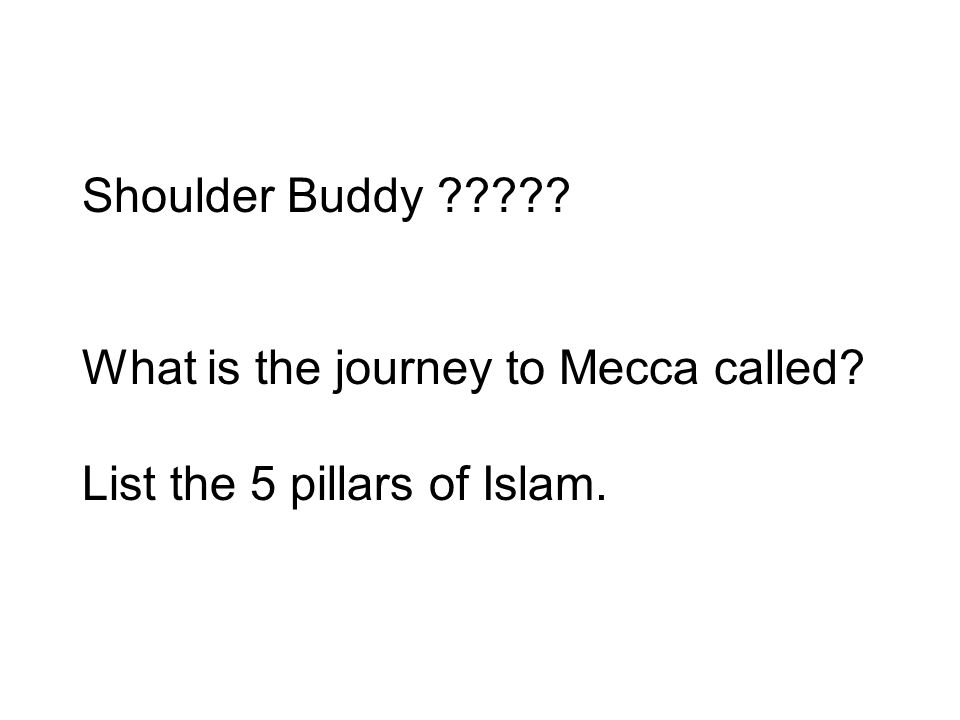 Shoulder Buddy ????? What is the journey to Mecca called? List the 5 pillars of Islam.