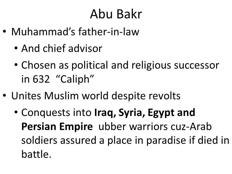 Abu Bakr Muhammads father-in-law And chief advisor Chosen as political and religious successor in 632 Caliph Unites Muslim world despite revolts Conqu