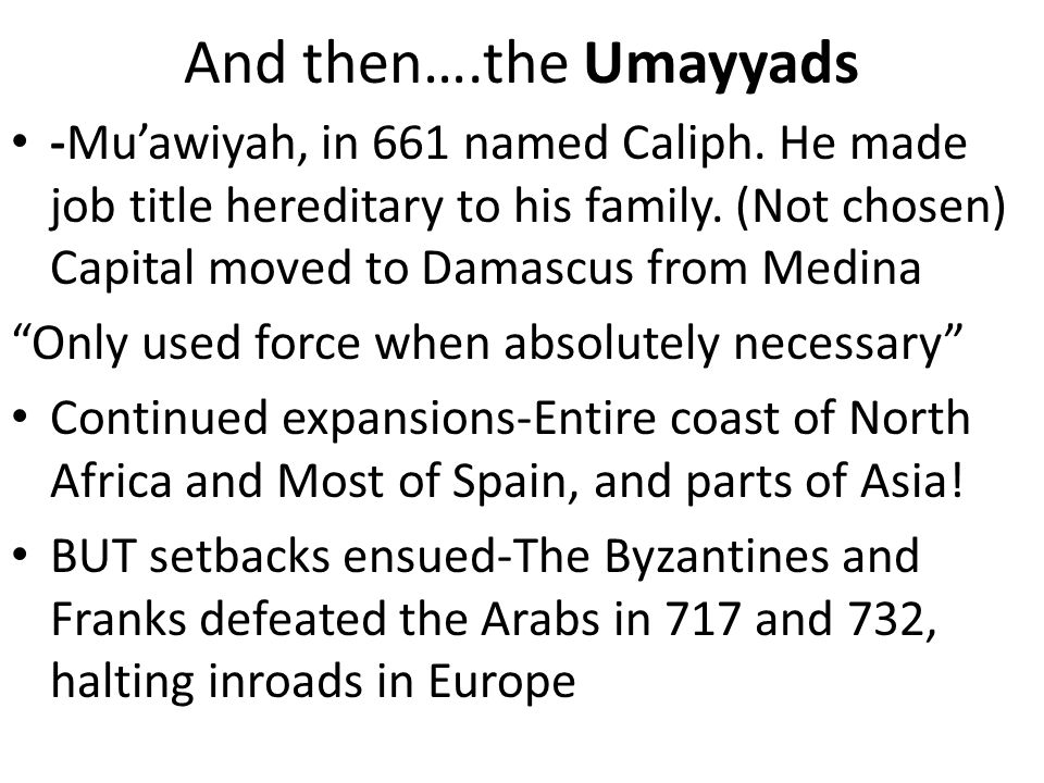 And then….the Umayyads -Muawiyah, in 661 named Caliph. He made job title hereditary to his family. (Not chosen) Capital moved to Damascus from Medina