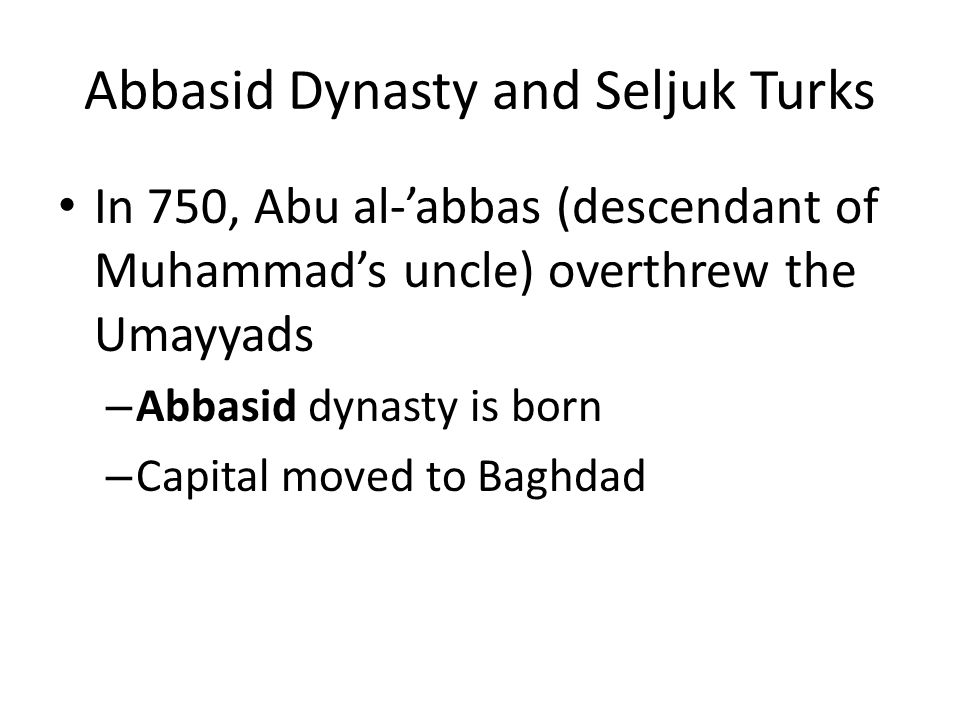 Abbasid Dynasty and Seljuk Turks In 750, Abu al-abbas (descendant of Muhammads uncle) overthrew the Umayyads – Abbasid dynasty is born – Capital moved