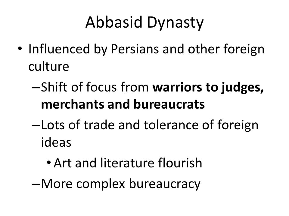 Abbasid Dynasty Influenced by Persians and other foreign culture – Shift of focus from warriors to judges, merchants and bureaucrats – Lots of trade a