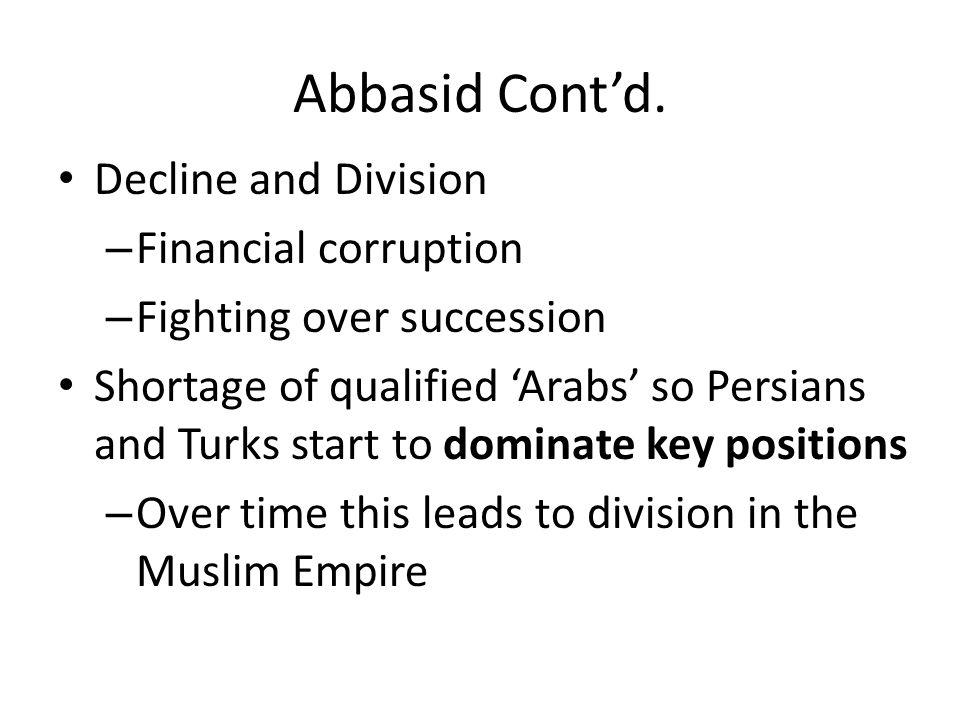 Abbasid Contd. Decline and Division – Financial corruption – Fighting over succession Shortage of qualified Arabs so Persians and Turks start to domin