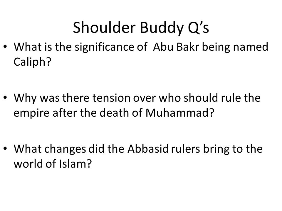 Shoulder Buddy Qs What is the significance of Abu Bakr being named Caliph? Why was there tension over who should rule the empire after the death of Mu