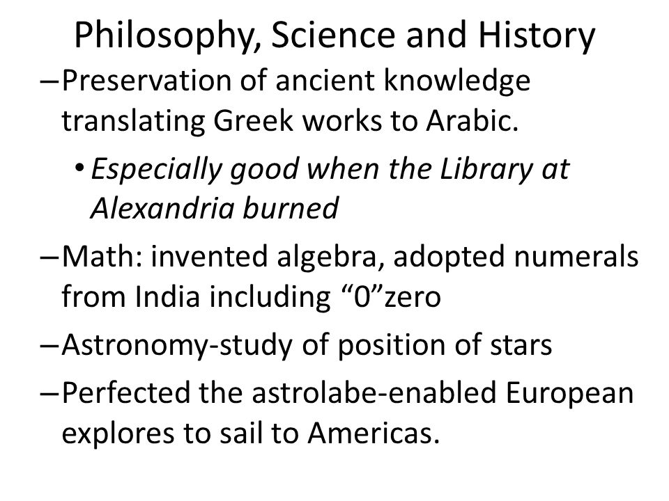 Philosophy, Science and History – Preservation of ancient knowledge translating Greek works to Arabic. Especially good when the Library at Alexandria