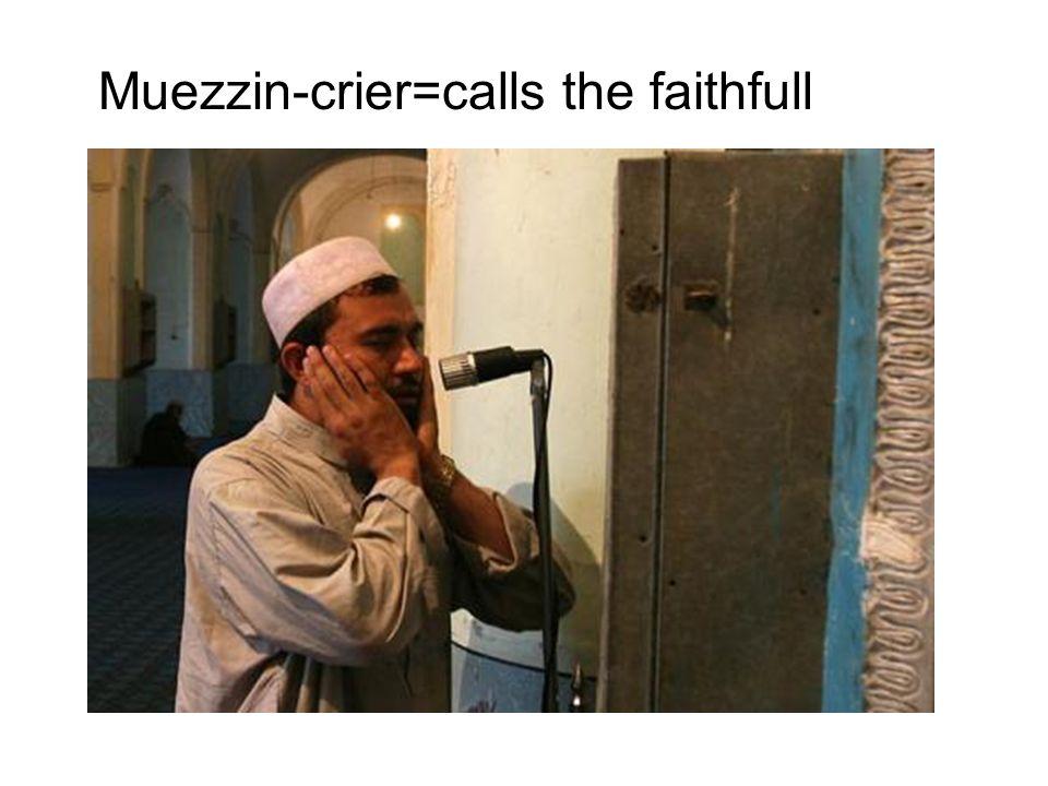 Muezzin-crier=calls the faithfull