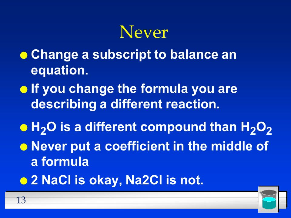 13 Never l Change a subscript to balance an equation. l If you change the formula you are describing a different reaction. l H 2 O is a different comp