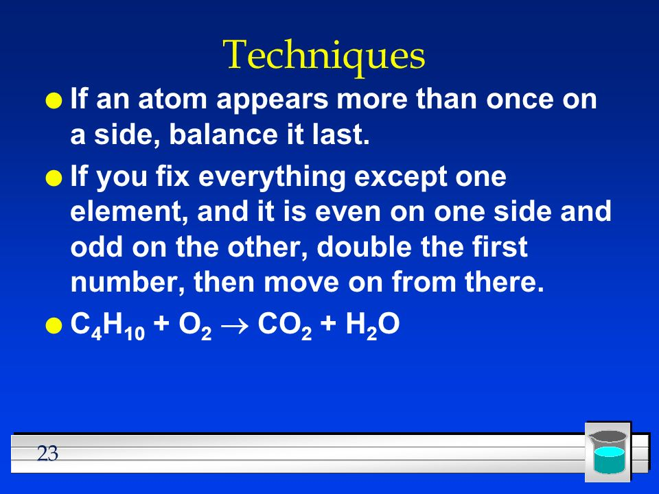 23 Techniques l If an atom appears more than once on a side, balance it last. l If you fix everything except one element, and it is even on one side a