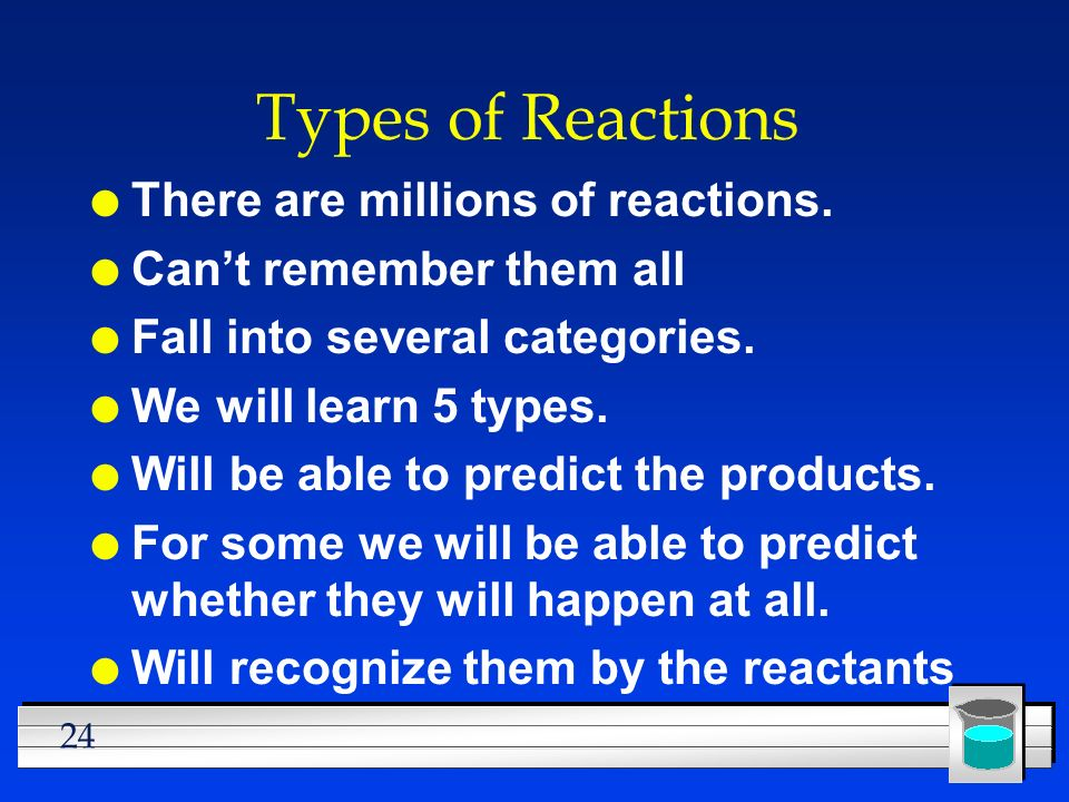 24 Types of Reactions l There are millions of reactions. l Cant remember them all l Fall into several categories. l We will learn 5 types. l Will be a