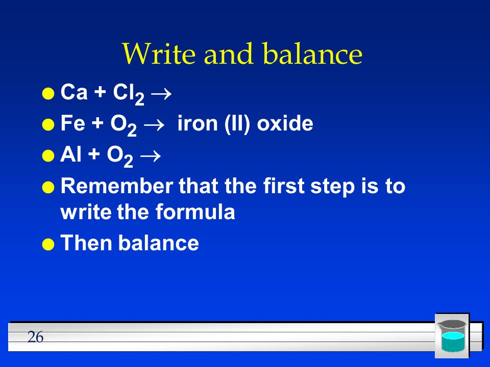 26 Write and balance Ca + Cl 2 Fe + O 2 iron (II) oxide Al + O 2 l Remember that the first step is to write the formula l Then balance