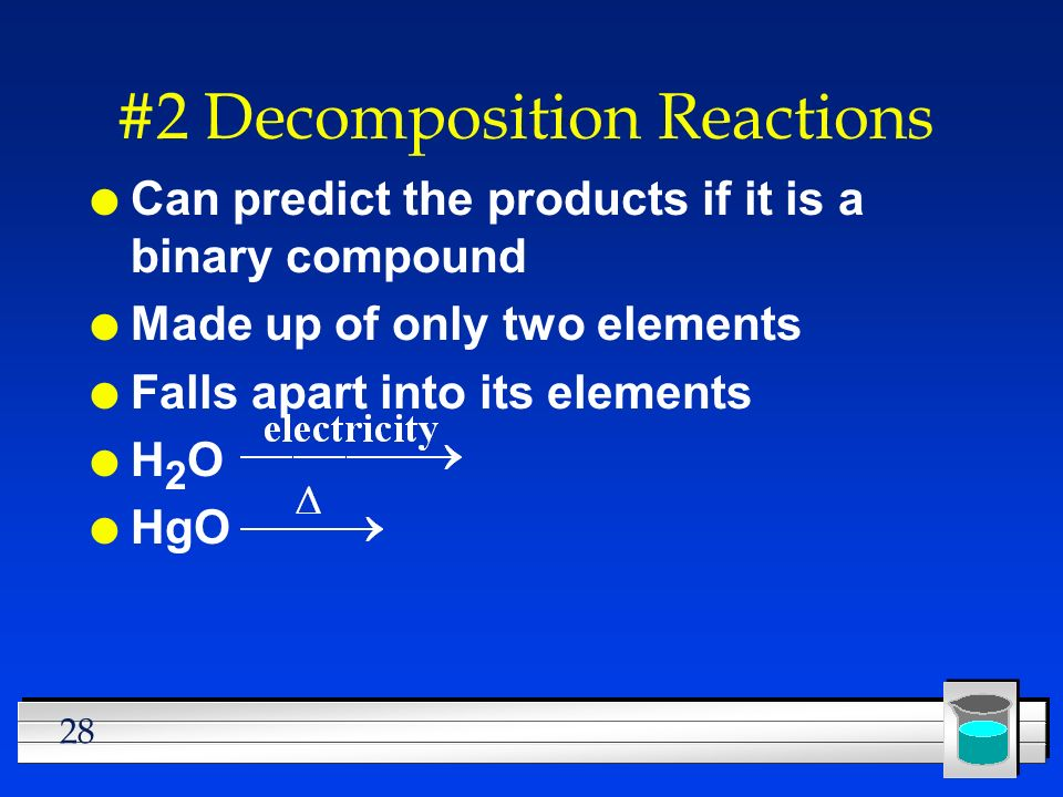 28 #2 Decomposition Reactions l Can predict the products if it is a binary compound l Made up of only two elements l Falls apart into its elements lH2