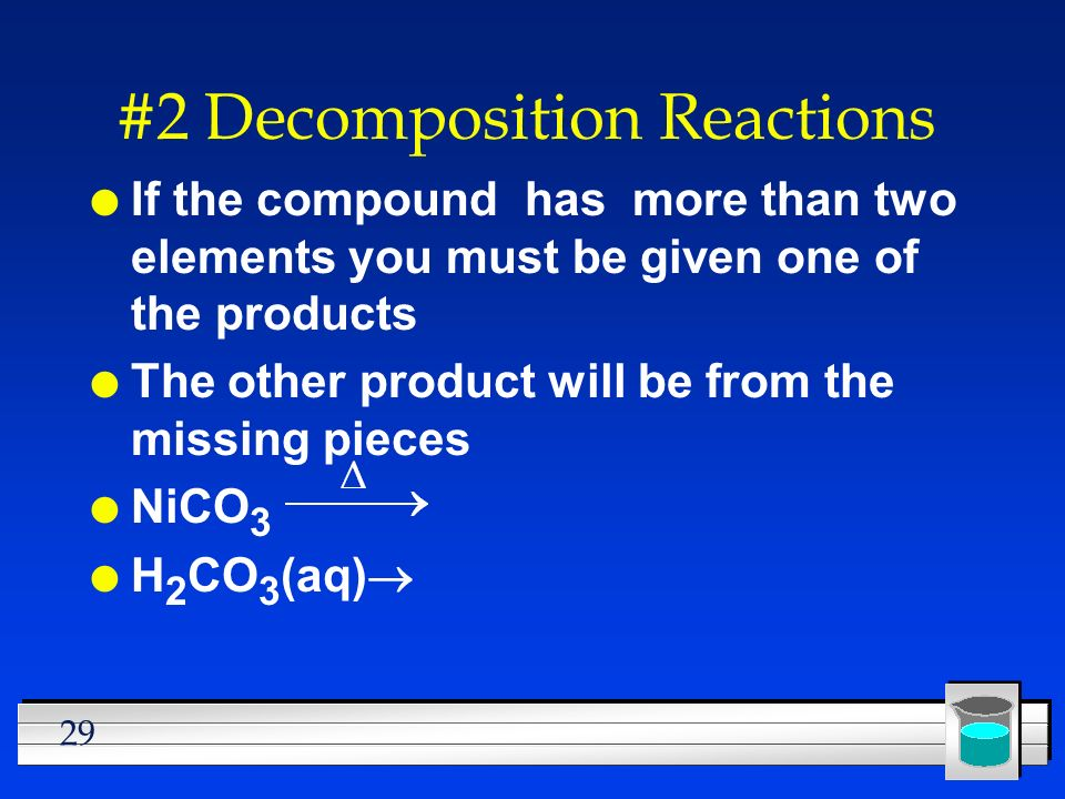 29 #2 Decomposition Reactions l If the compound has more than two elements you must be given one of the products l The other product will be from the