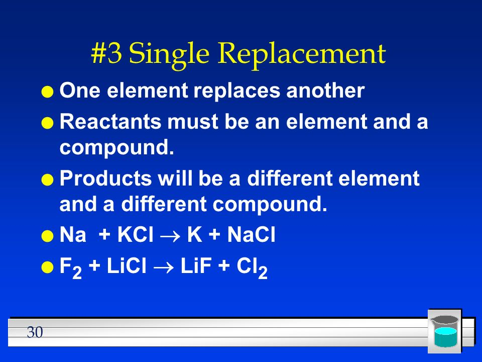 30 #3 Single Replacement l One element replaces another l Reactants must be an element and a compound. l Products will be a different element and a di