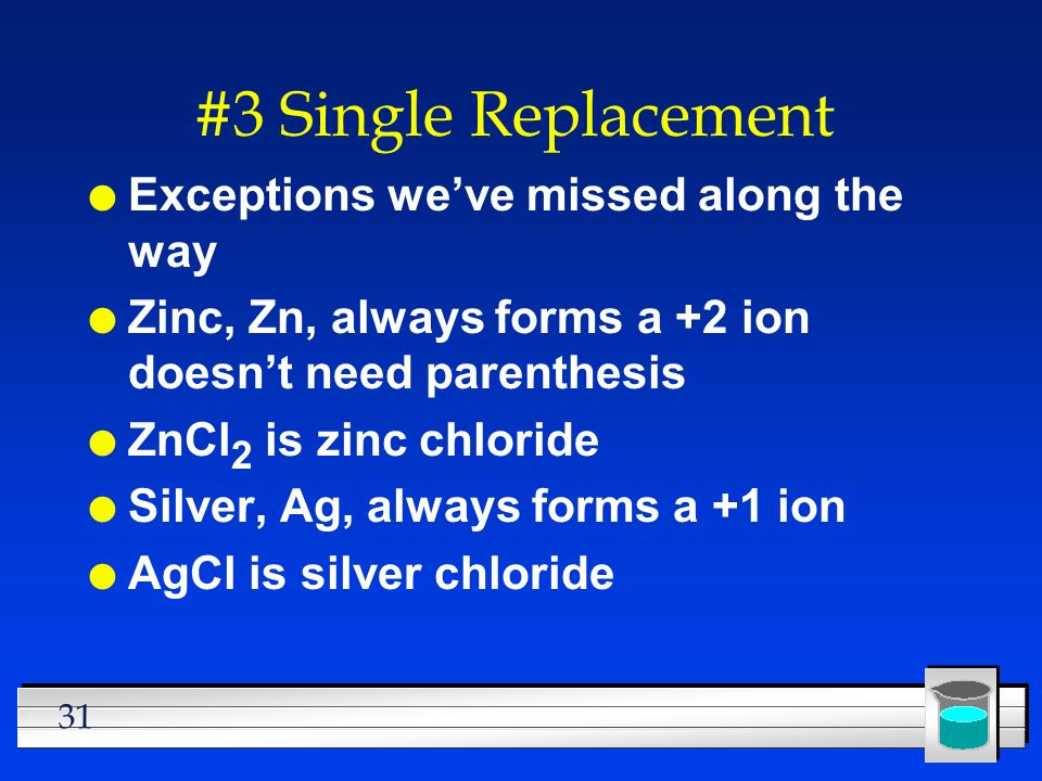 31 #3 Single Replacement l Exceptions weve missed along the way l Zinc, Zn, always forms a +2 ion doesnt need parenthesis l ZnCl 2 is zinc chloride l