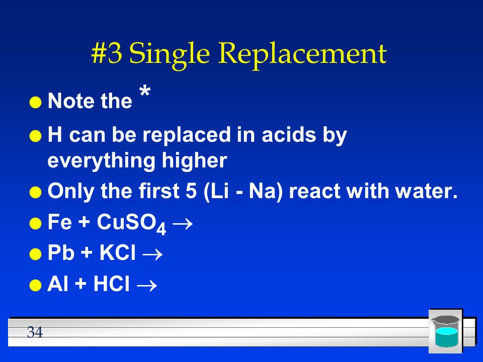 34 #3 Single Replacement l Note the * l H can be replaced in acids by everything higher l Only the first 5 (Li - Na) react with water. Fe + CuSO 4 Pb