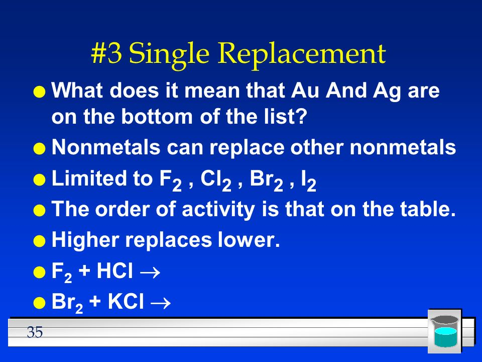 35 #3 Single Replacement l What does it mean that Au And Ag are on the bottom of the list? l Nonmetals can replace other nonmetals l Limited to F 2, C