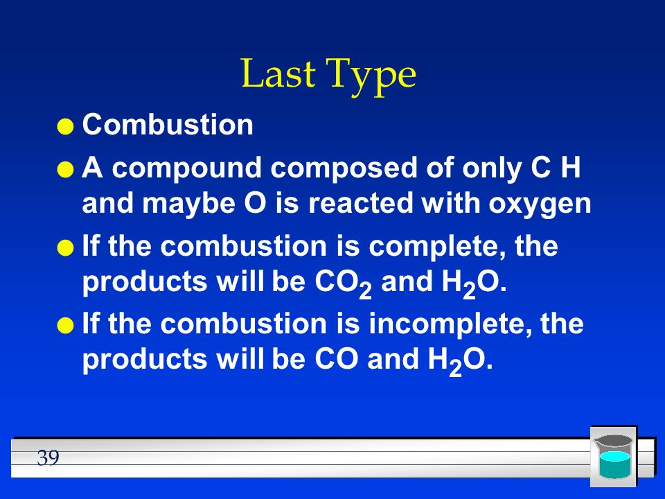39 Last Type l Combustion l A compound composed of only C H and maybe O is reacted with oxygen l If the combustion is complete, the products will be C