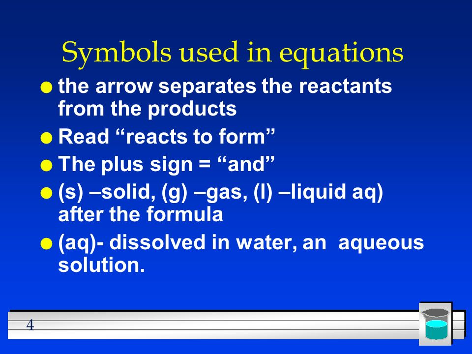 4 Symbols used in equations l the arrow separates the reactants from the products l Read reacts to form l The plus sign = and l (s) –solid, (g) –gas,