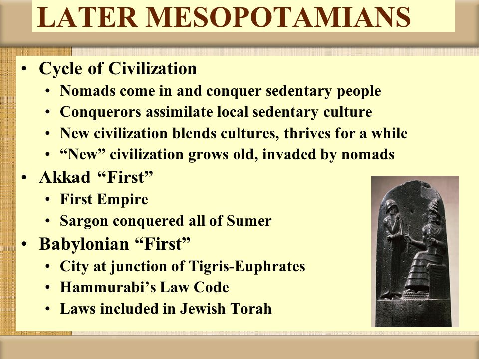 LATER MESOPOTAMIANS Cycle of Civilization Nomads come in and conquer sedentary people Conquerors assimilate local sedentary culture New civilization b