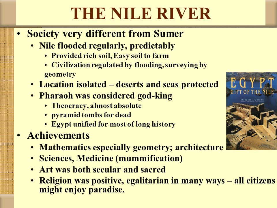 THE NILE RIVER Society very different from Sumer Nile flooded regularly, predictably Provided rich soil, Easy soil to farm Civilization regulated by f