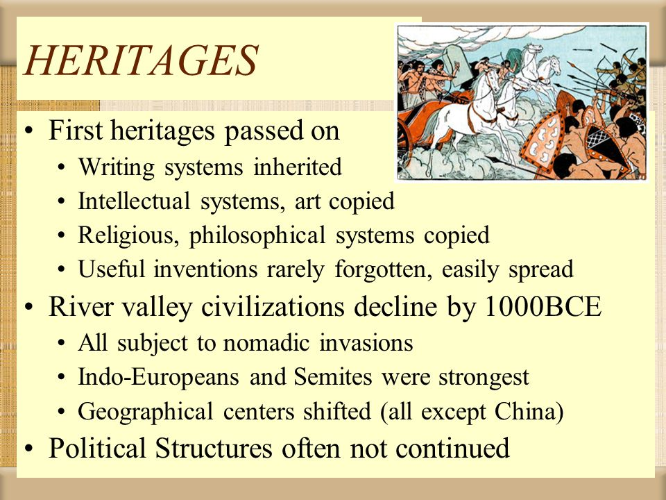 HERITAGES First heritages passed on Writing systems inherited Intellectual systems, art copied Religious, philosophical systems copied Useful inventio