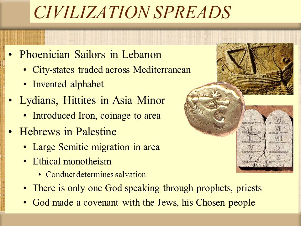 CIVILIZATION SPREADS Phoenician Sailors in Lebanon City-states traded across Mediterranean Invented alphabet Lydians, Hittites in Asia Minor Introduce