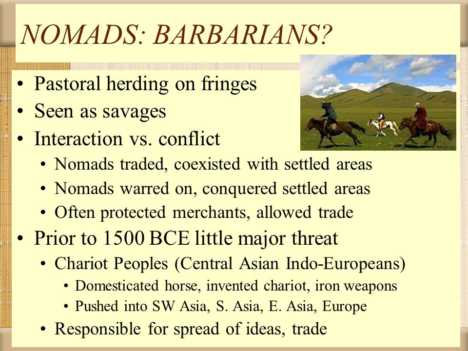 NOMADS: BARBARIANS? Pastoral herding on fringes Seen as savages Interaction vs. conflict Nomads traded, coexisted with settled areas Nomads warred on,