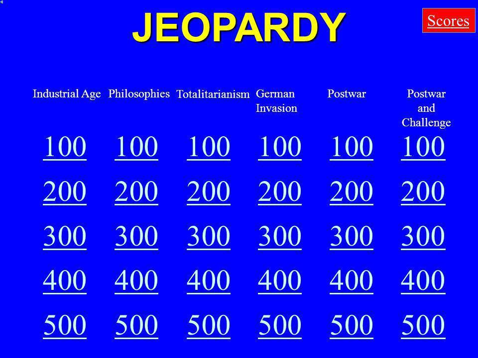 JEOPARDY 100 200 300 400 500 Scores Industrial AgePhilosophies Totalitarianism German Invasion PostwarPostwar and Challenge