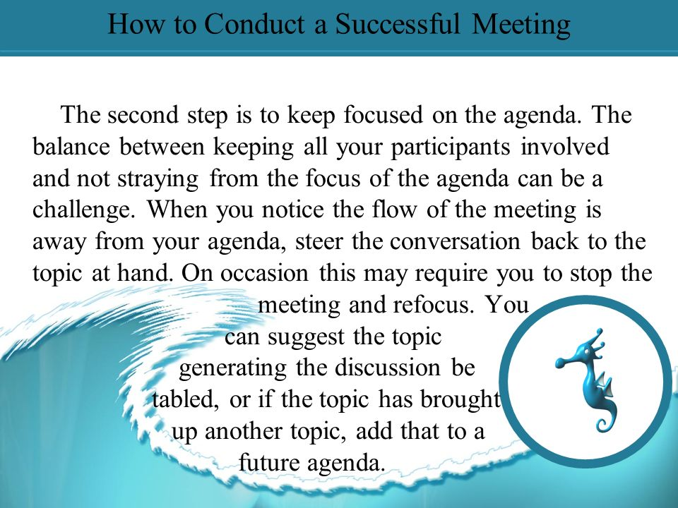 How to Conduct a Successful Meeting The first step is to have an established agenda prepared. Planning for your meeting is the most important step to
