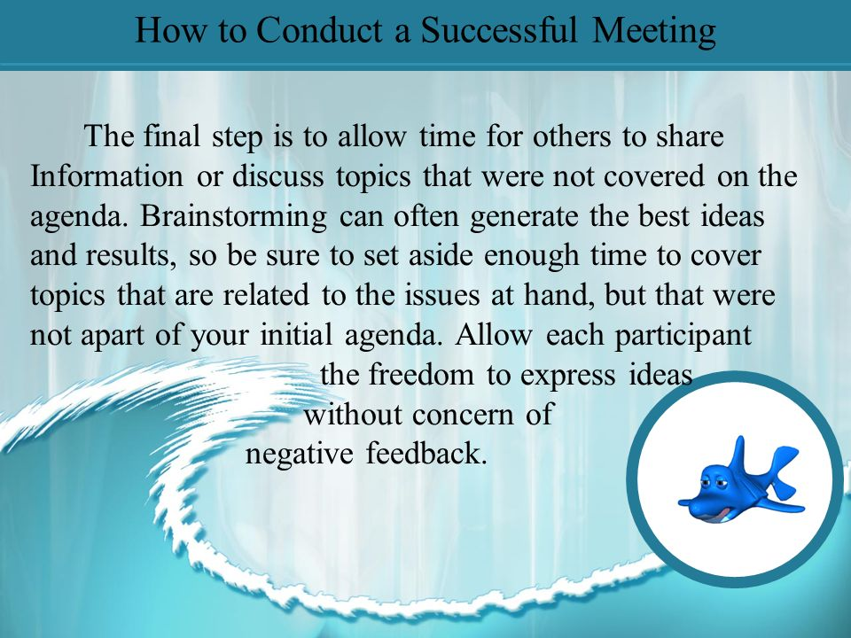 How to Conduct a Successful Meeting The third step is to ensure everyone involved in the meeting has an opportunity to express his/her opinion and feedback on each topic.
