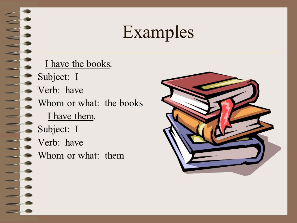 Examples I have the books. Subject: I Verb: have Whom or what: the books I have them. Subject: I Verb: have Whom or what: them