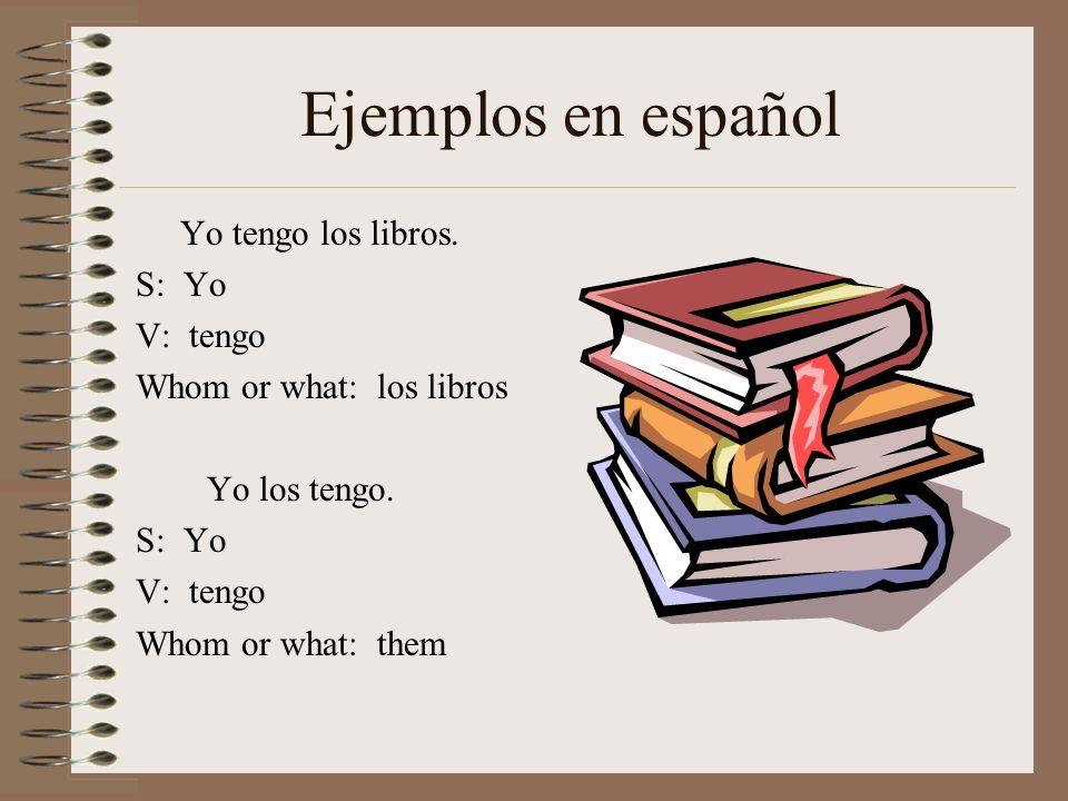 Ejemplos en español Yo tengo los libros. S: Yo V: tengo Whom or what: los libros Yo los tengo. S: Yo V: tengo Whom or what: them