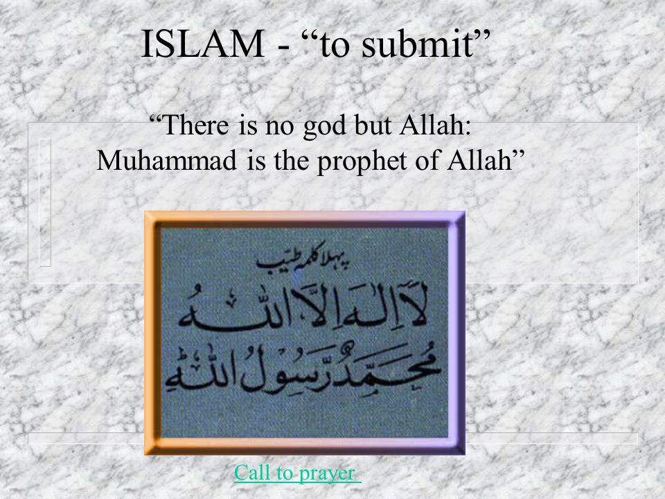 ISLAM - to submit There is no god but Allah: Muhammad is the prophet of Allah Call to prayer