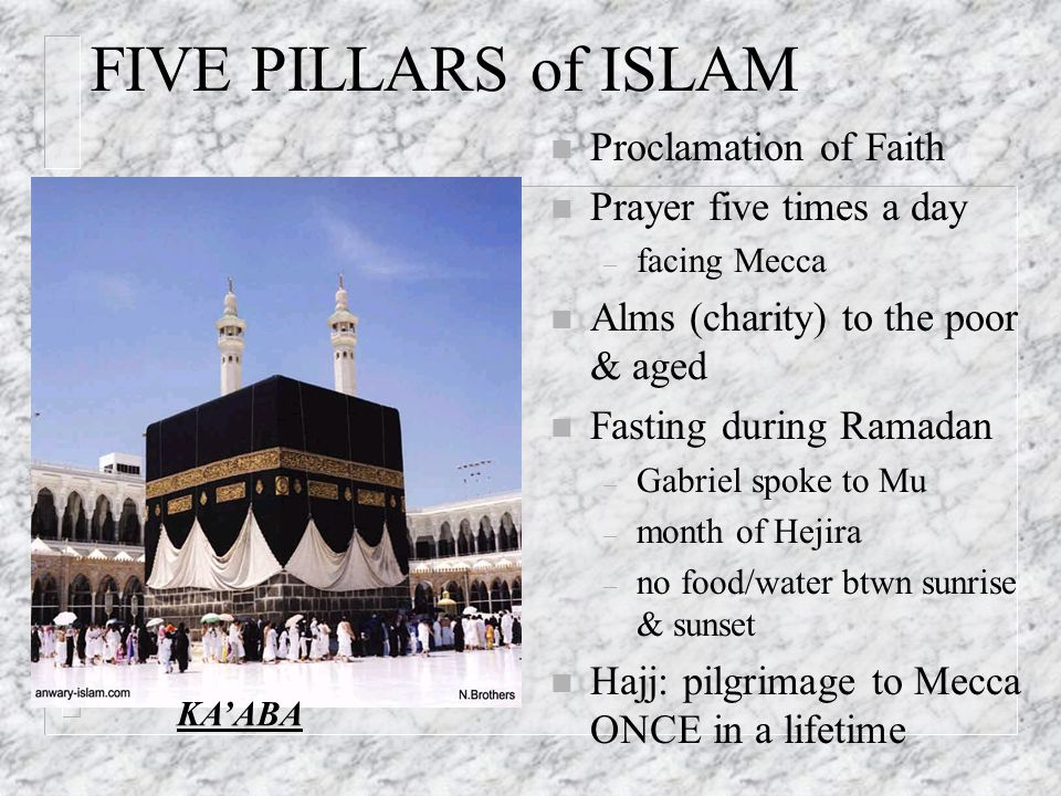 FIVE PILLARS of ISLAM n Proclamation of Faith n Prayer five times a day – facing Mecca n Alms (charity) to the poor & aged n Fasting during Ramadan –