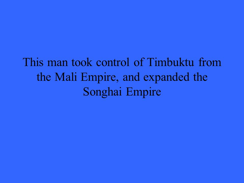 This man took control of Timbuktu from the Mali Empire, and expanded the Songhai Empire