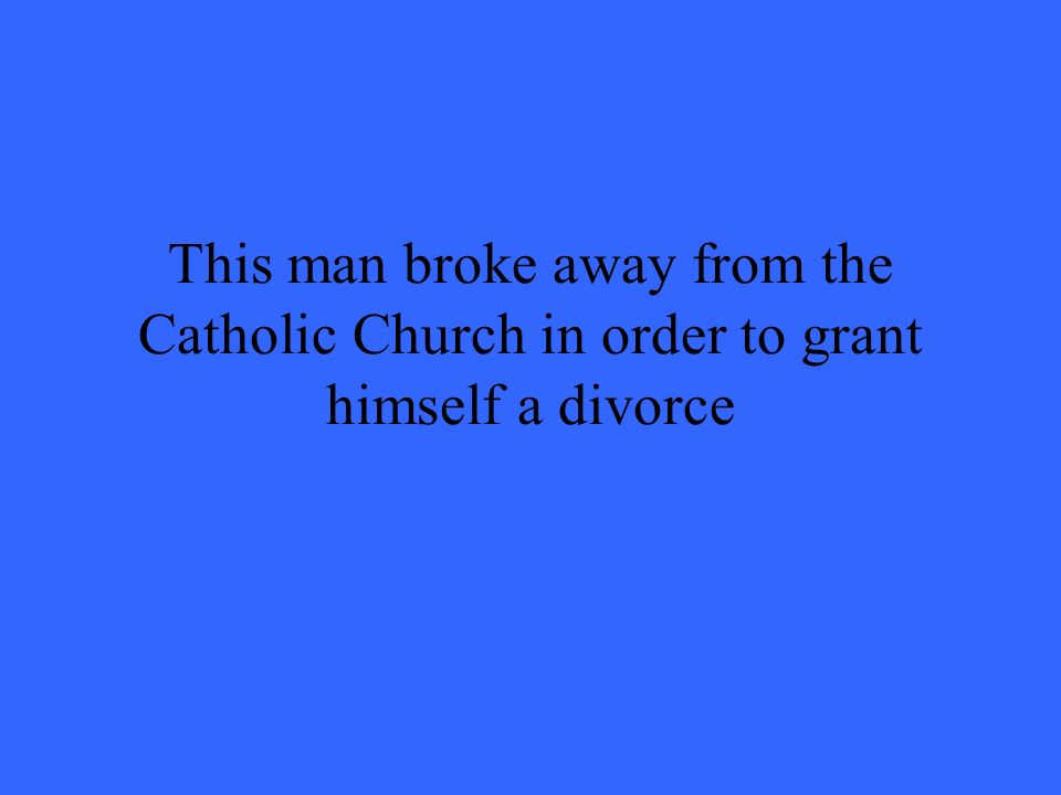 This man broke away from the Catholic Church in order to grant himself a divorce