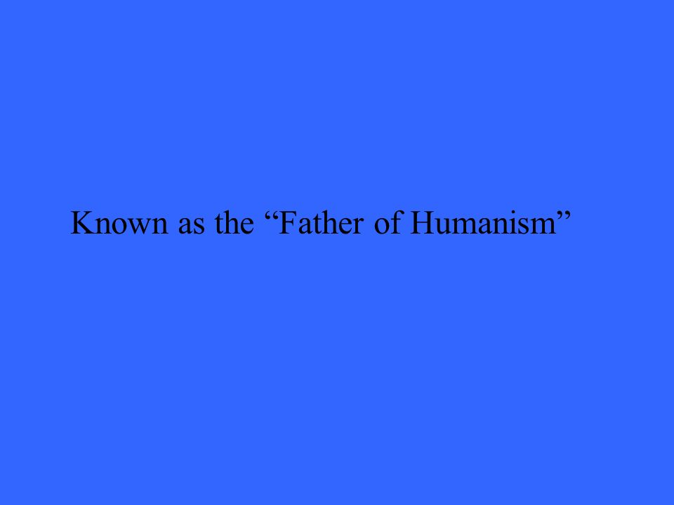 Known as the Father of Humanism