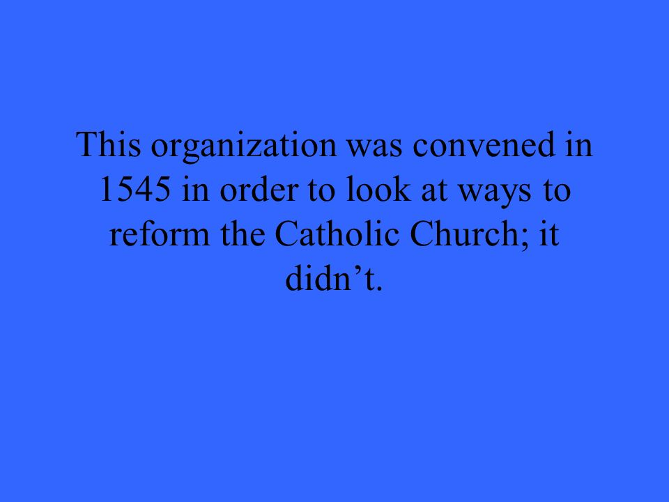This organization was convened in 1545 in order to look at ways to reform the Catholic Church; it didnt.