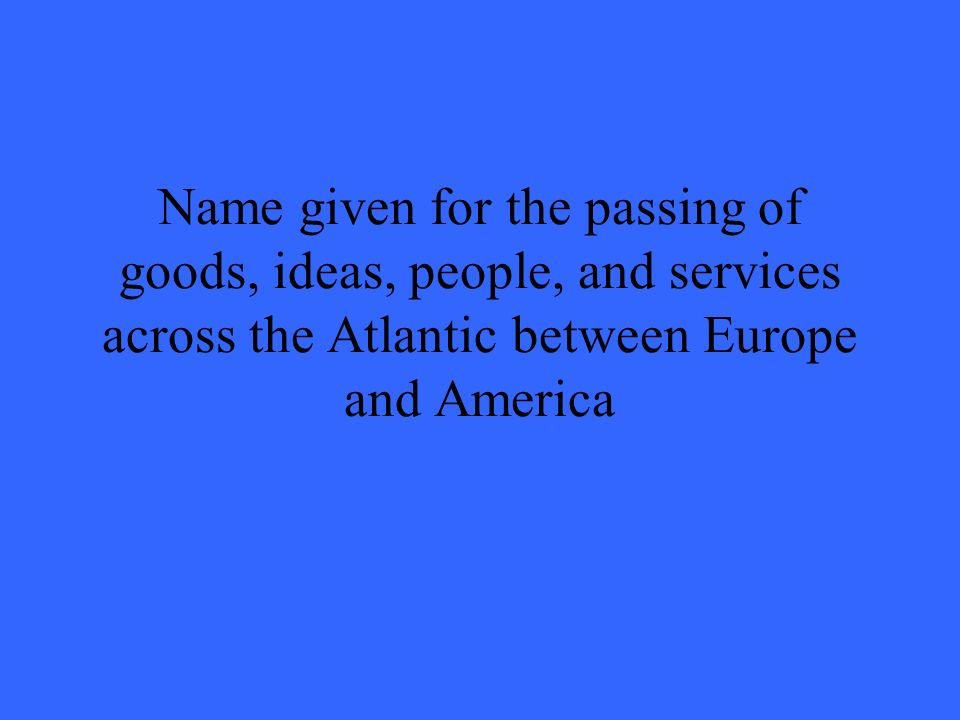 Name given for the passing of goods, ideas, people, and services across the Atlantic between Europe and America