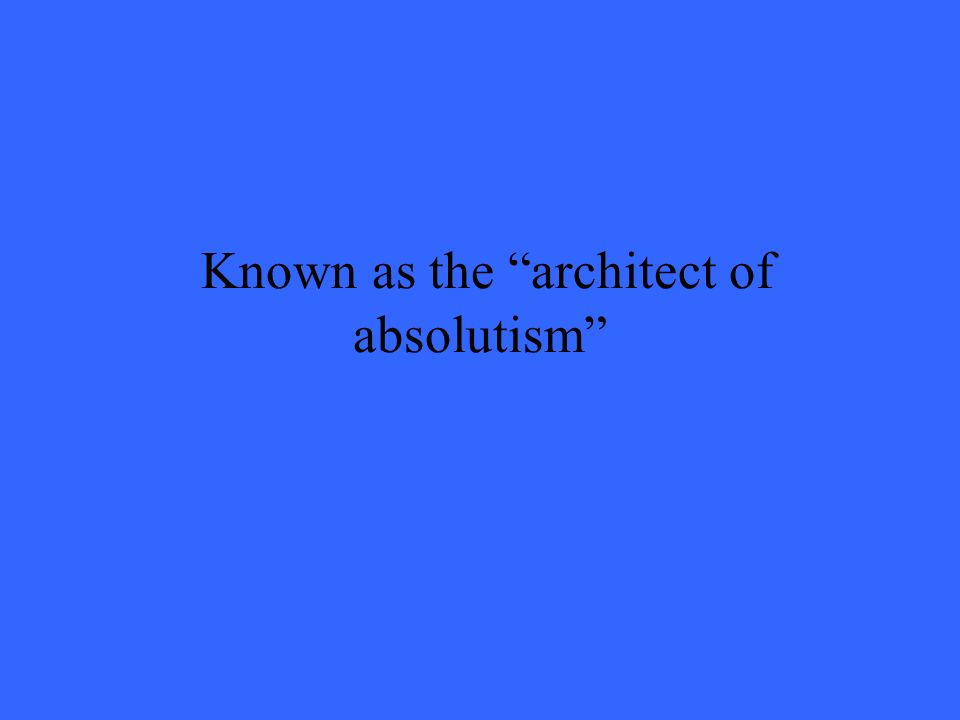 Known as the architect of absolutism