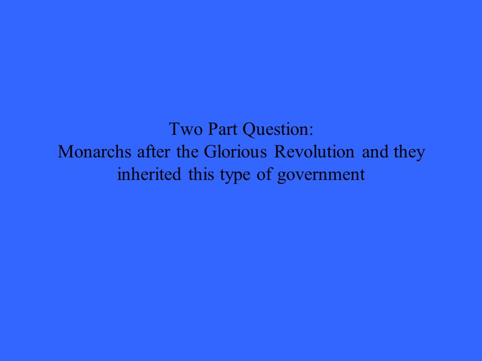 Two Part Question: Monarchs after the Glorious Revolution and they inherited this type of government