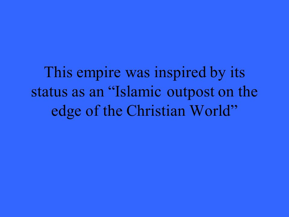 This empire was inspired by its status as an Islamic outpost on the edge of the Christian World