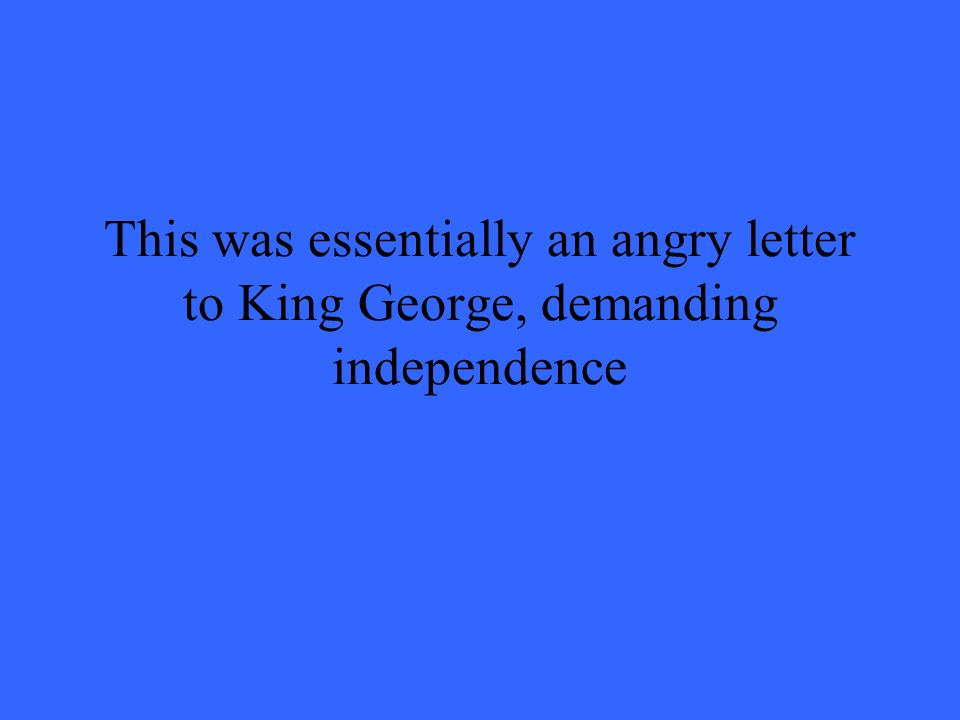 This was essentially an angry letter to King George, demanding independence
