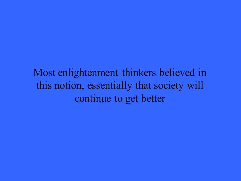 Most enlightenment thinkers believed in this notion, essentially that society will continue to get better