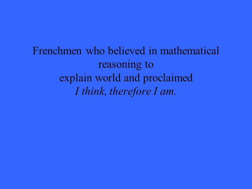 Frenchmen who believed in mathematical reasoning to explain world and proclaimed I think, therefore I am.